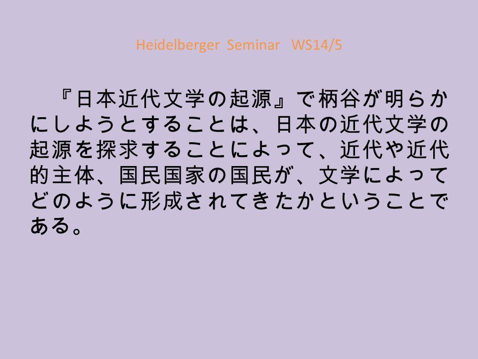 Heidelberger Seminar WS14/5 『日本近代文学の起源』で柄谷が明らか にしようとすることは、日本の近代文学の 起源を探求することによって、近代や近代 的主体、国民国家の国民が、文学によって どのように形成されてきたかということで ある。