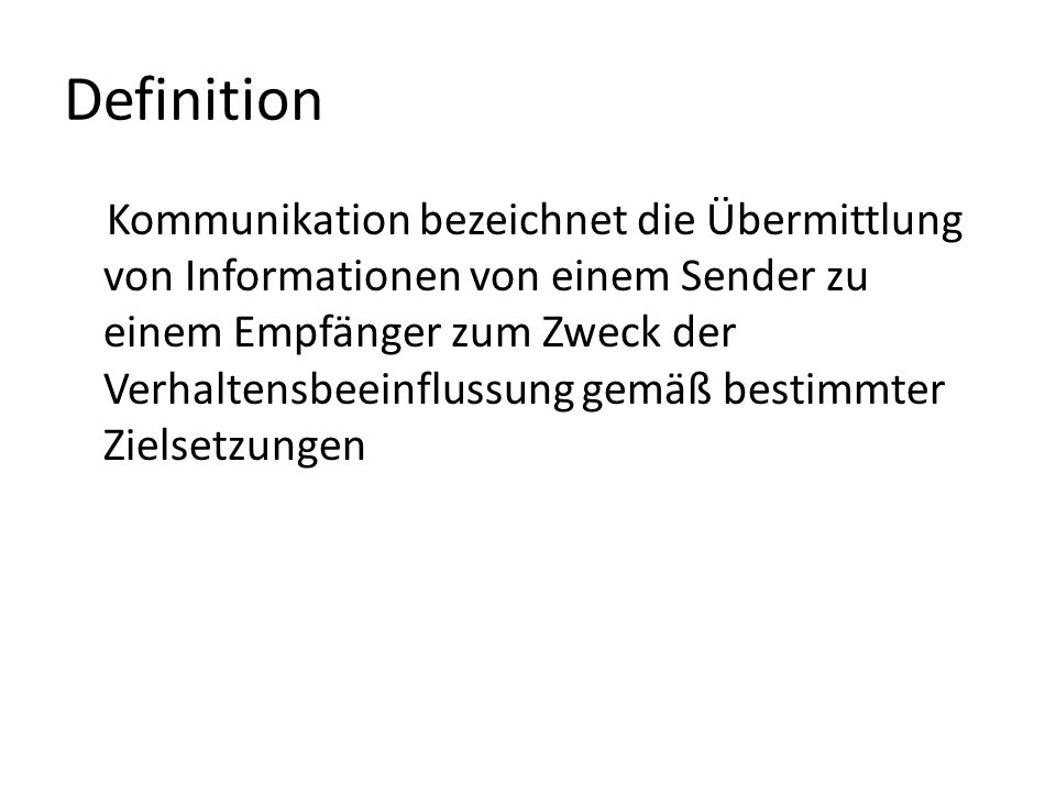 Definition Kommunikation bezeichnet die Übermittlung von Informationen von einem Sender zu einem Empfänger zum Zweck der Verhaltensbeeinflussung gemäß