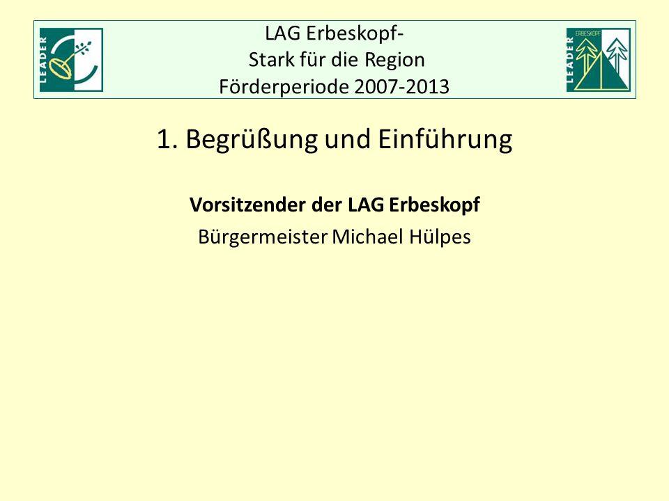 LAG Erbeskopf- Stark für die Region Förderperiode 2007-2013 1. Begrüßung und Einführung Vorsitzender der LAG Erbeskopf Bürgermeister Michael Hülpes