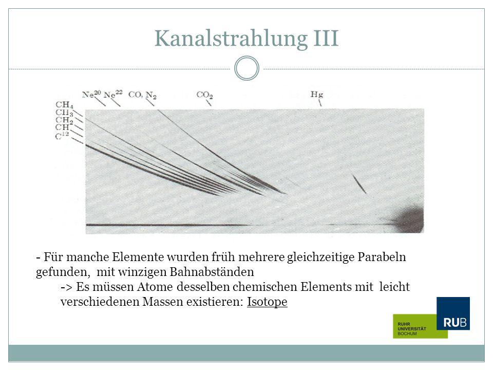 Kanalstrahlung III - Für manche Elemente wurden früh mehrere gleichzeitige Parabeln gefunden, mit winzigen Bahnabständen -> Es müssen Atome desselben
