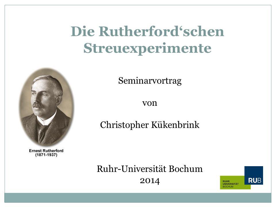 Die Rutherford'schen Streuexperimente Seminarvortrag von Christopher Kükenbrink Ruhr-Universität Bochum 2014