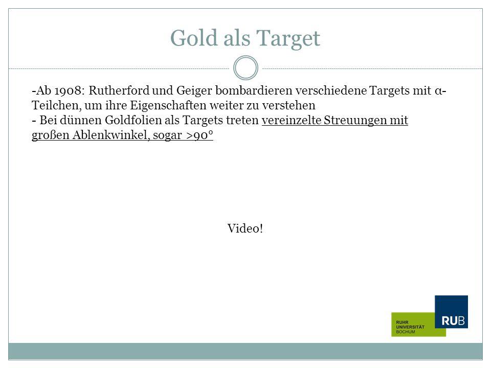 Gold als Target -Ab 1908: Rutherford und Geiger bombardieren verschiedene Targets mit α- Teilchen, um ihre Eigenschaften weiter zu verstehen - Bei dün