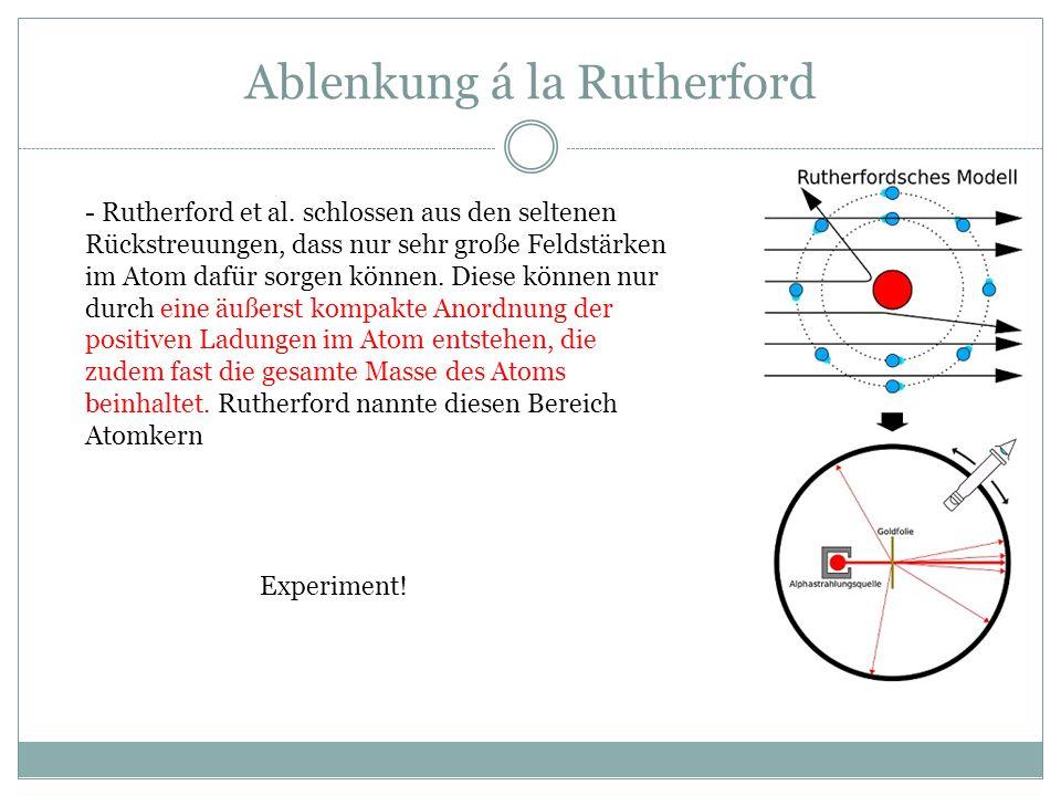 Ablenkung á la Rutherford - Rutherford et al. schlossen aus den seltenen Rückstreuungen, dass nur sehr große Feldstärken im Atom dafür sorgen können.