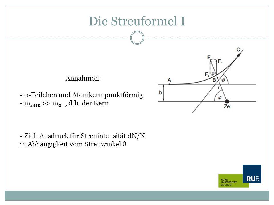 Die Streuformel I Annahmen: - α-Teilchen und Atomkern punktförmig - m Kern >> m α, d.h. der Kern - Ziel: Ausdruck für Streuintensität dN/N in Abhängig