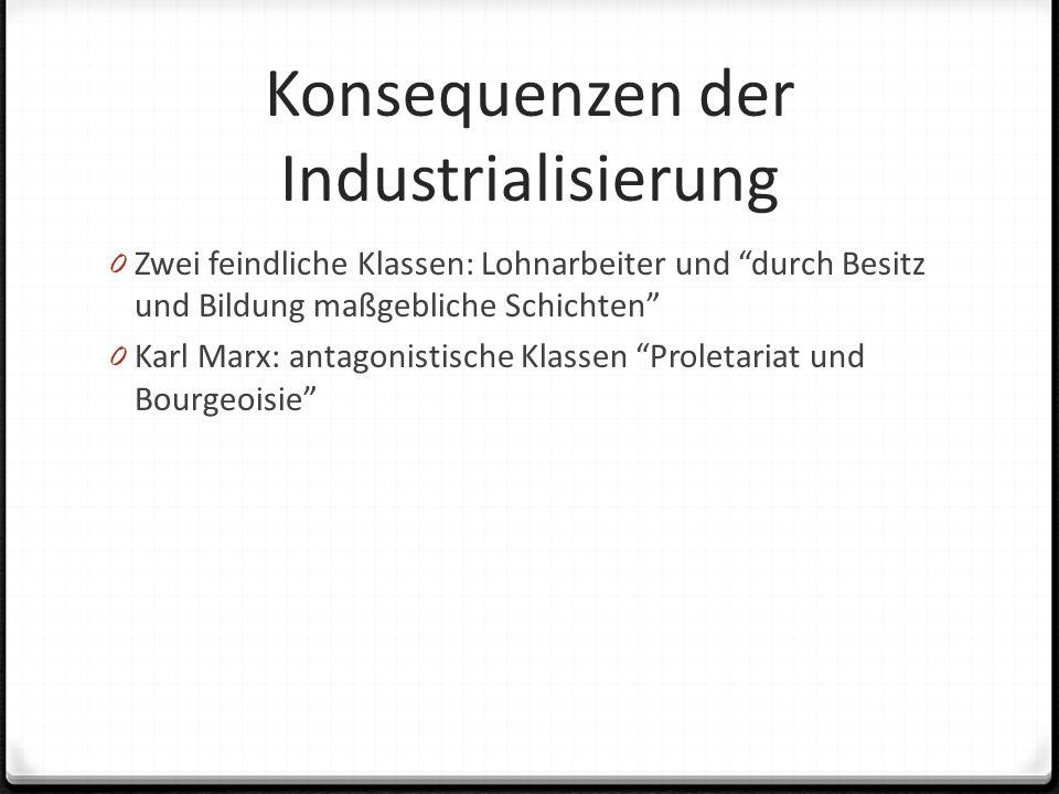 Konsequenzen der Industrialisierung 0 Zwei feindliche Klassen: Lohnarbeiter und durch Besitz und Bildung maßgebliche Schichten 0 Karl Marx: antagonistische Klassen Proletariat und Bourgeoisie