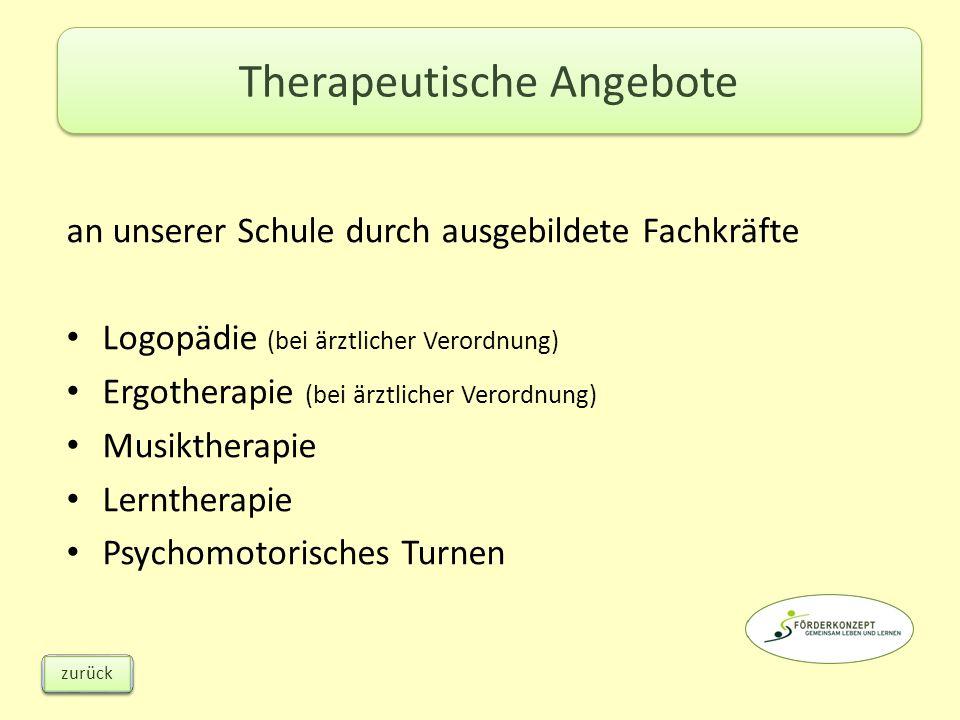 an unserer Schule durch ausgebildete Fachkräfte Logopädie (bei ärztlicher Verordnung) Ergotherapie (bei ärztlicher Verordnung) Musiktherapie Lerntherapie Psychomotorisches Turnen Therapeutische Angebote zurück
