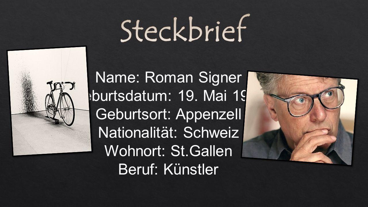 Name: Roman Signer Geburtsdatum: 19. Mai 1938 Geburtsort: Appenzell Nationalität: Schweiz Wohnort: St.Gallen Beruf: Künstler