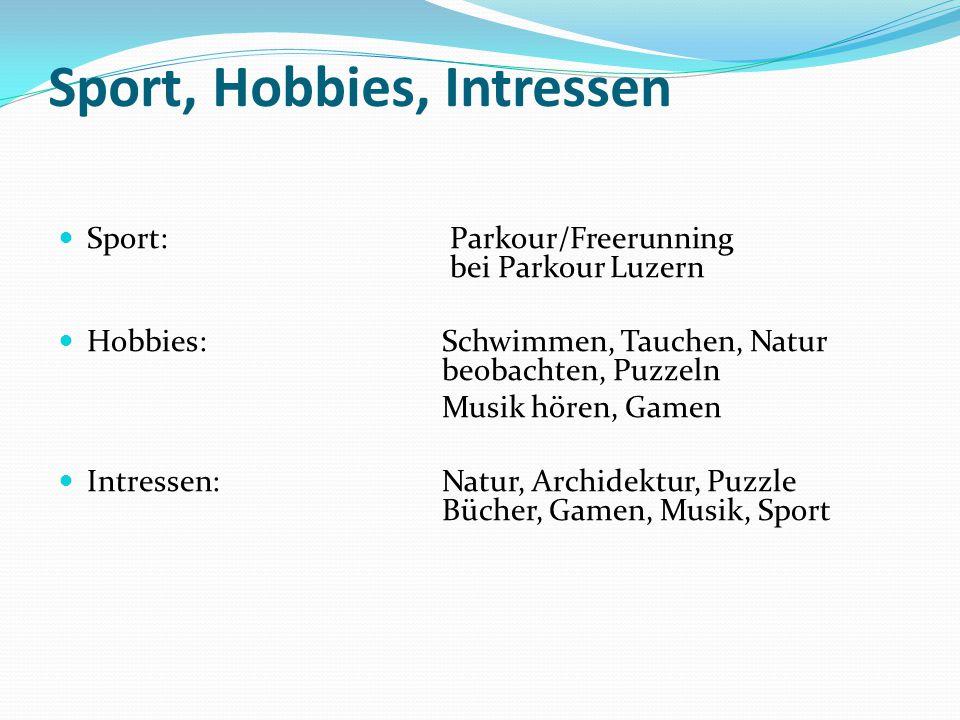 Sport, Hobbies, Intressen Sport: Parkour/Freerunning bei Parkour Luzern Hobbies: Schwimmen, Tauchen, Natur beobachten, Puzzeln Musik hören, Gamen Intressen: Natur, Archidektur, Puzzle Bücher, Gamen, Musik, Sport