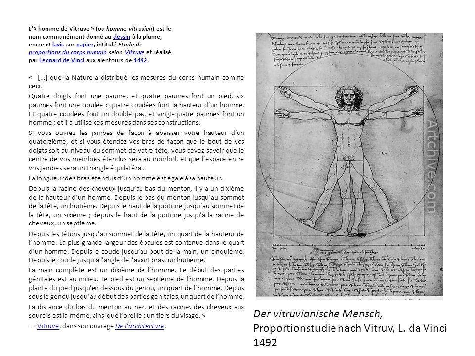 L'« homme de Vitruve » (ou homme vitruvien) est le nom communément donné au dessin à la plume, encre et lavis sur papier, intitulé Étude de proportions du corps humain selon Vitruve et réalisé par Léonard de Vinci aux alentours de 1492.dessinlavispapier proportions du corps humainVitruveLéonard de Vinci1492 « […] que la Nature a distribué les mesures du corps humain comme ceci.