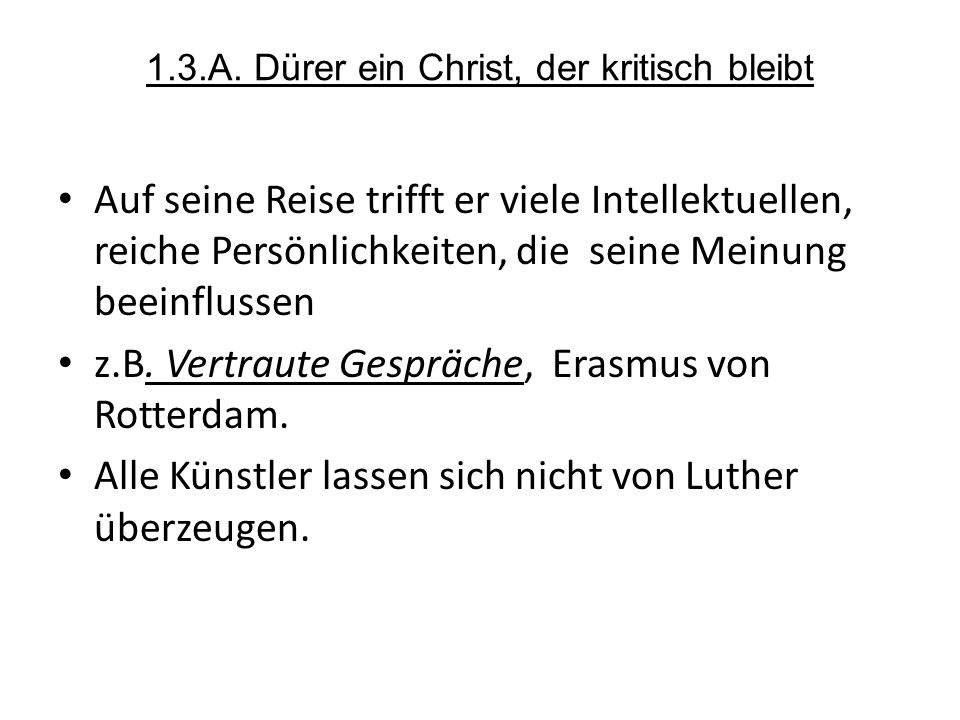 1.3.A. Dürer ein Christ, der kritisch bleibt Auf seine Reise trifft er viele Intellektuellen, reiche Persönlichkeiten, die seine Meinung beeinflussen