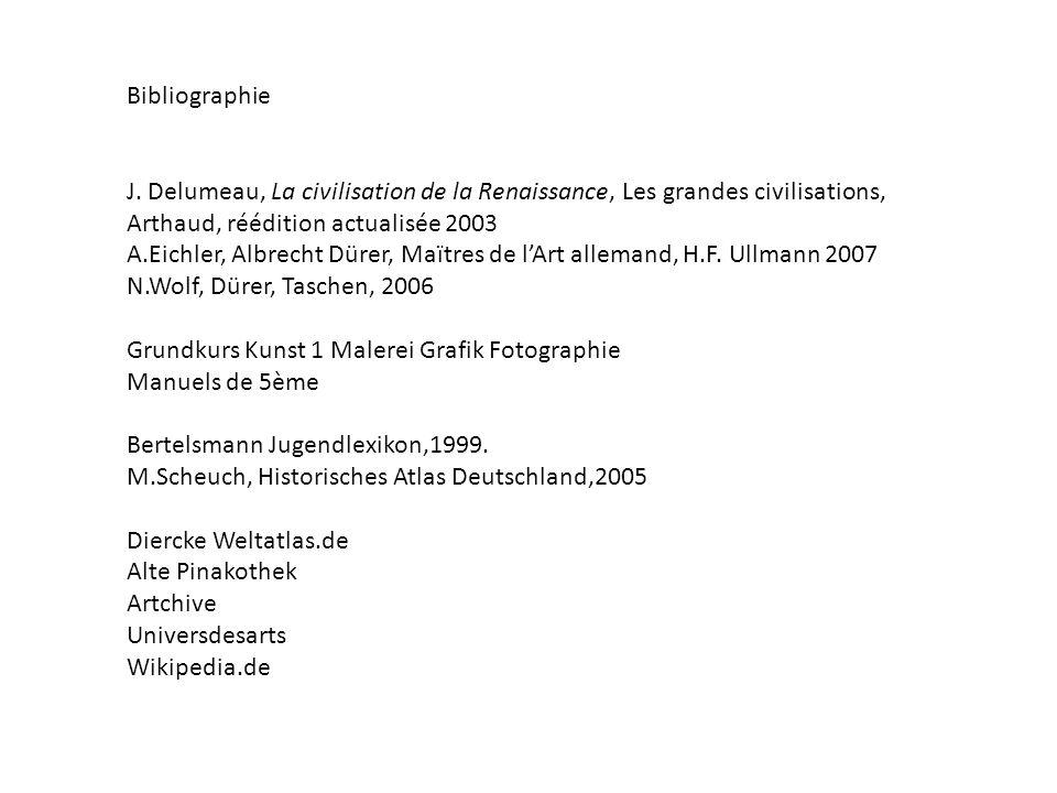 Bibliographie J. Delumeau, La civilisation de la Renaissance, Les grandes civilisations, Arthaud, réédition actualisée 2003 A.Eichler, Albrecht Dürer,