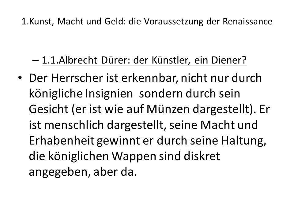 1.Kunst, Macht und Geld: die Voraussetzung der Renaissance – 1.1.Albrecht Dürer: der Künstler, ein Diener? Der Herrscher ist erkennbar, nicht nur durc