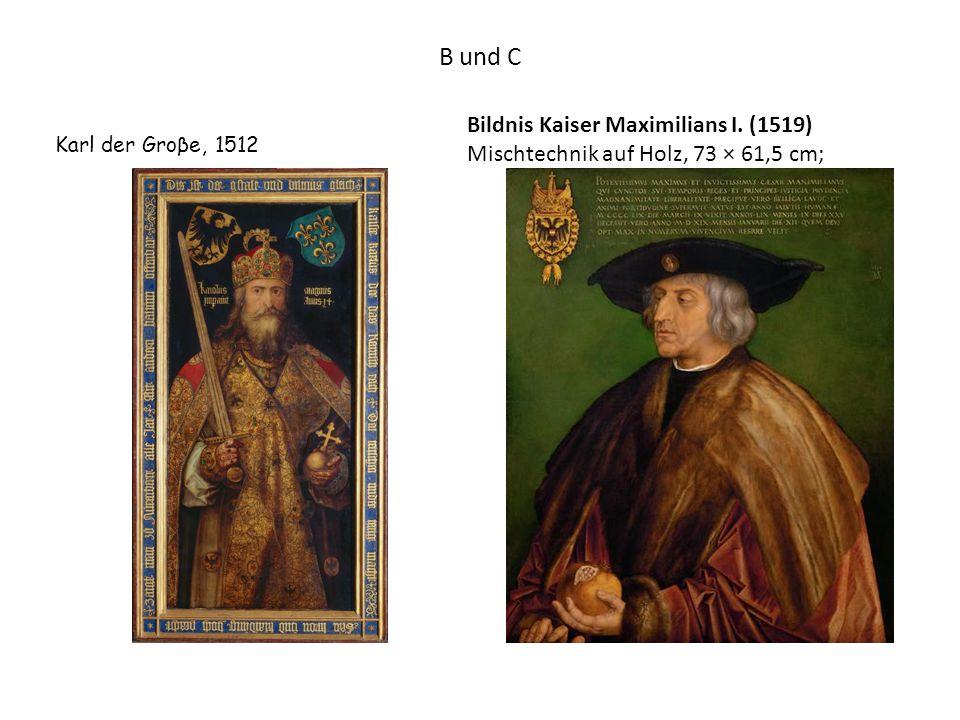 B und C Bildnis Kaiser Maximilians I. (1519) Mischtechnik auf Holz, 73 × 61,5 cm; Karl der Groβe, 1512