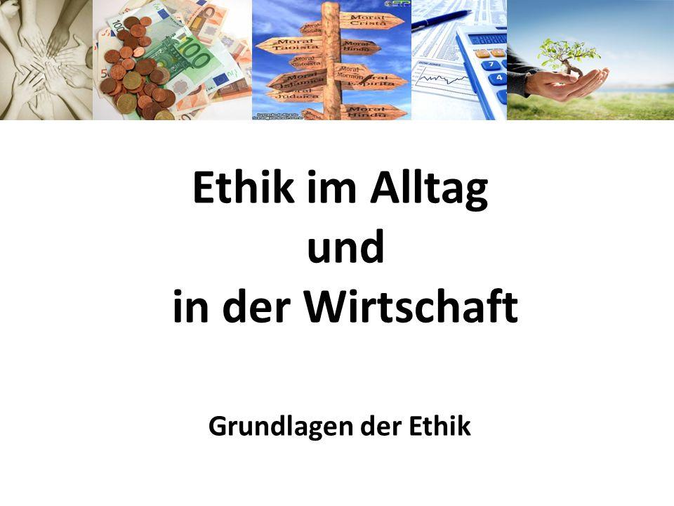 Ethik im Alltag und in der Wirtschaft Grundlagen der Ethik