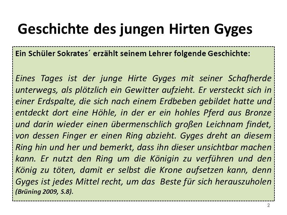 Geschichte des jungen Hirten Gyges Ein Schüler Sokrates´ erzählt seinem Lehrer folgende Geschichte: Eines Tages ist der junge Hirte Gyges mit seiner Schafherde unterwegs, als plötzlich ein Gewitter aufzieht.