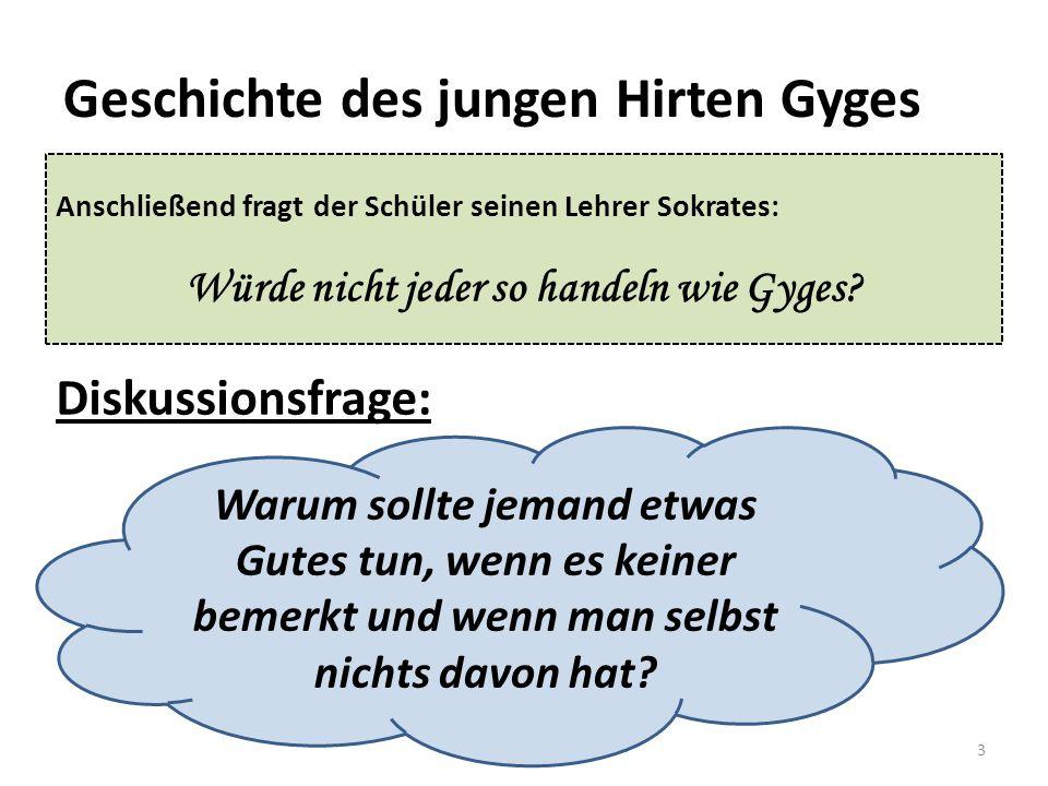 Geschichte des jungen Hirten Gyges Anschließend fragt der Schüler seinen Lehrer Sokrates: Würde nicht jeder so handeln wie Gyges? 3 Diskussionsfrage: