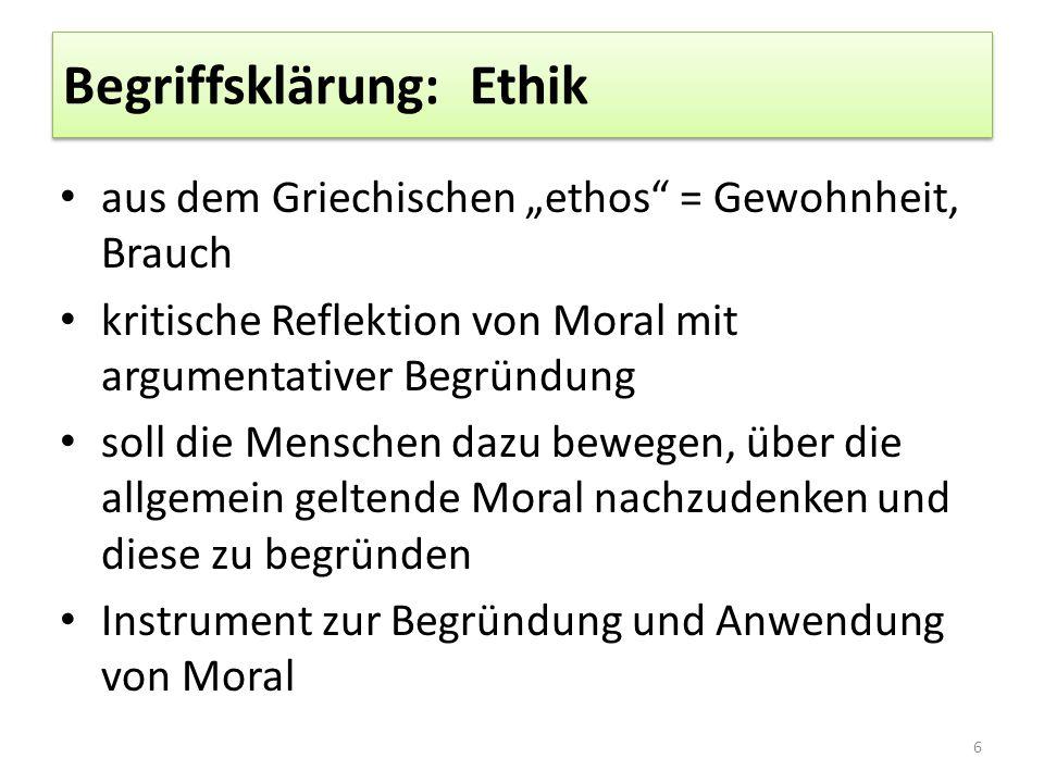 """Begriffsklärung: Ethik aus dem Griechischen """"ethos = Gewohnheit, Brauch kritische Reflektion von Moral mit argumentativer Begründung soll die Menschen dazu bewegen, über die allgemein geltende Moral nachzudenken und diese zu begründen Instrument zur Begründung und Anwendung von Moral 6"""