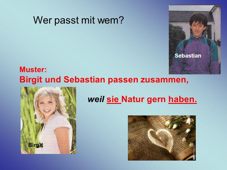 Wer passt mit wem? Muster: Birgit und Sebastian passen zusammen, weil sie Natur gern haben. Birgit Sebastian Birgit Sebastian