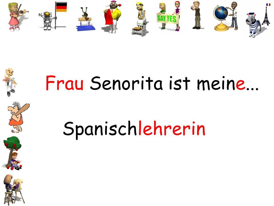 Frau Senorita ist meine... Spanischlehrerin