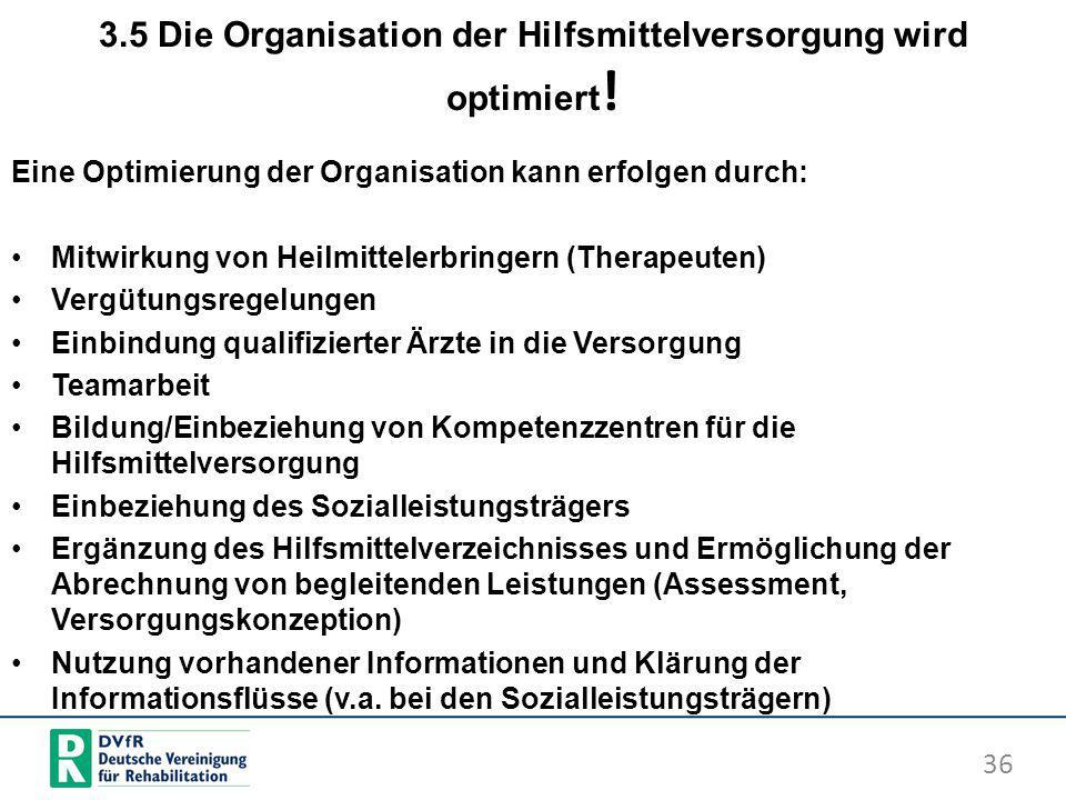 3.5 Die Organisation der Hilfsmittelversorgung wird optimiert ! Eine Optimierung der Organisation kann erfolgen durch: Mitwirkung von Heilmittelerbrin