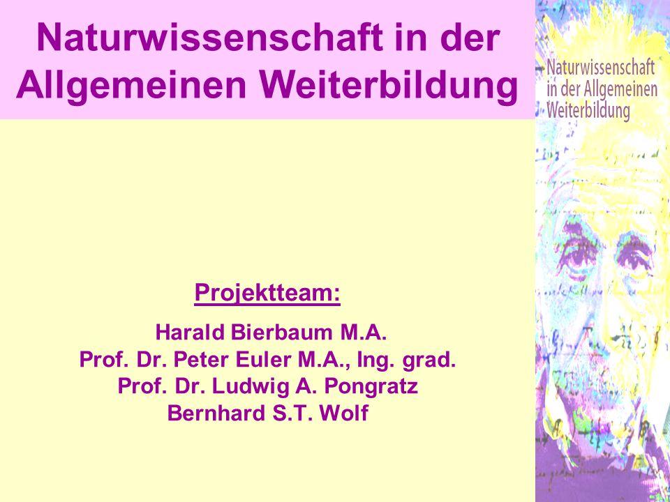 Projektteam: Harald Bierbaum M.A. Prof. Dr. Peter Euler M.A., Ing. grad. Prof. Dr. Ludwig A. Pongratz Bernhard S.T. Wolf Naturwissenschaft in der Allg