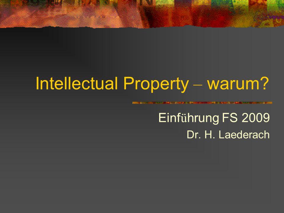 Intellectual Property – warum? Einf ü hrung FS 2009 Dr. H. Laederach