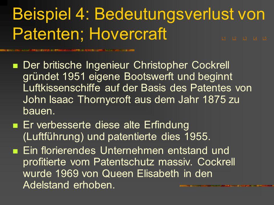 Beispiel 4: Bedeutungsverlust von Patenten; Hovercraft L1 L2 L3 L4 L5 L1L2L3L4L5 Der britische Ingenieur Christopher Cockrell gründet 1951 eigene Bootswerft und beginnt Luftkissenschiffe auf der Basis des Patentes von John Isaac Thornycroft aus dem Jahr 1875 zu bauen.
