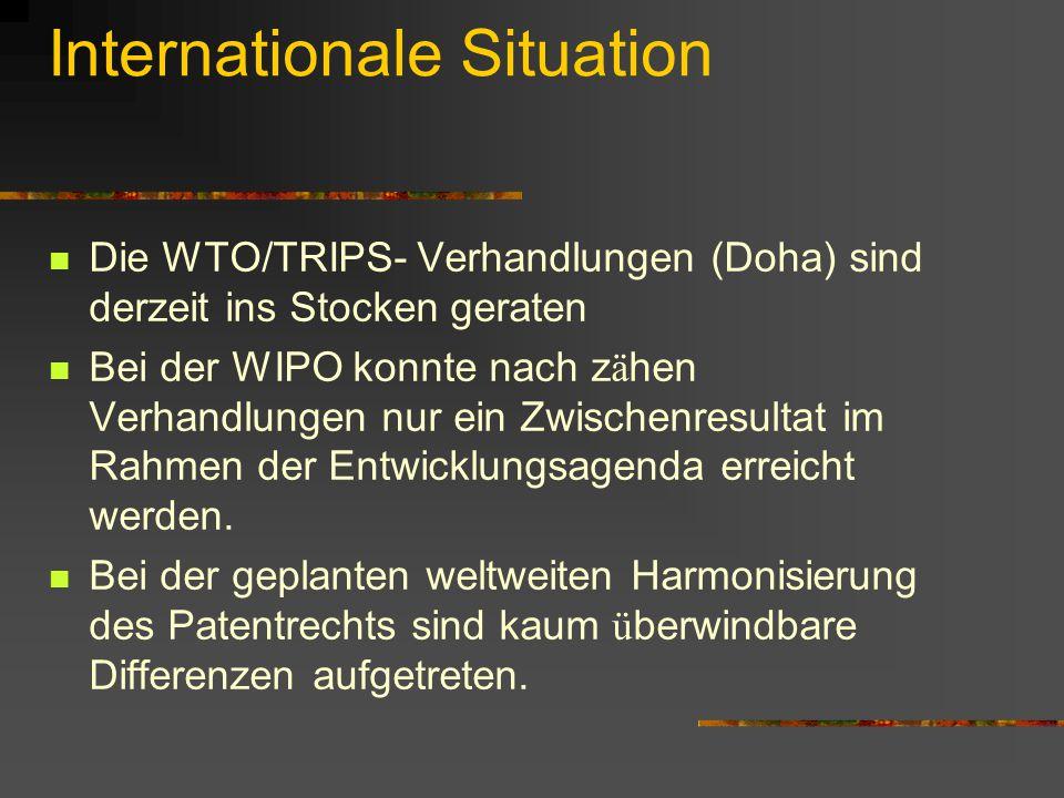 Internationale Situation Die WTO/TRIPS- Verhandlungen (Doha) sind derzeit ins Stocken geraten Bei der WIPO konnte nach z ä hen Verhandlungen nur ein Z