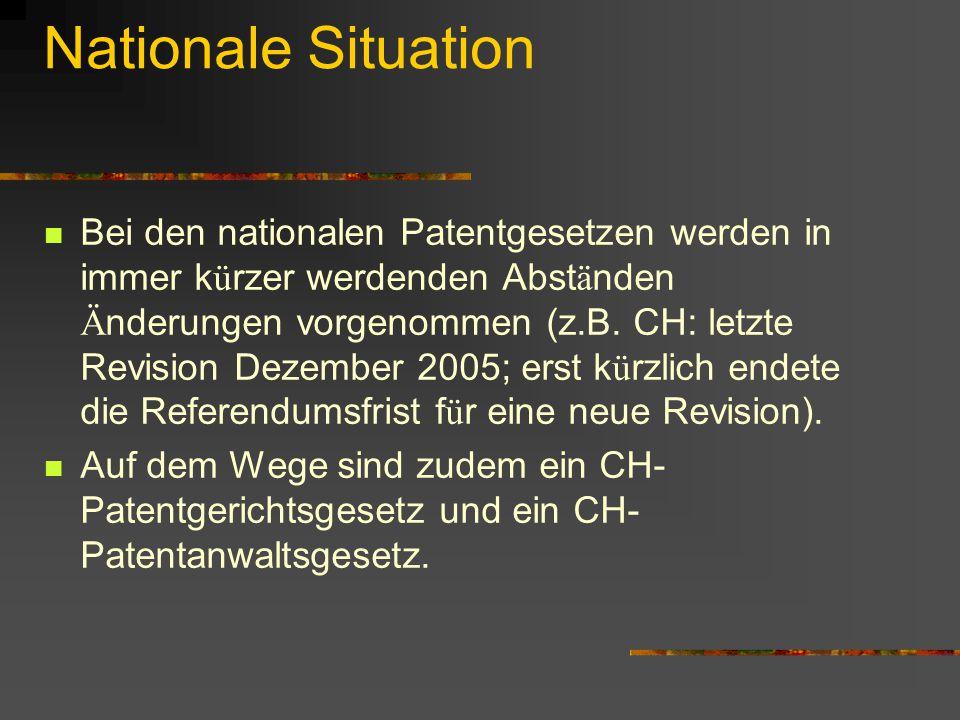 Nationale Situation Bei den nationalen Patentgesetzen werden in immer k ü rzer werdenden Abst ä nden Ä nderungen vorgenommen (z.B. CH: letzte Revision
