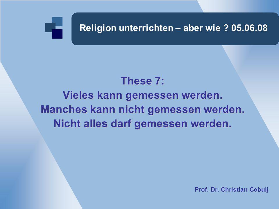 Religion unterrichten – aber wie ? 05.06.08 These 7: Vieles kann gemessen werden. Manches kann nicht gemessen werden. Nicht alles darf gemessen werden
