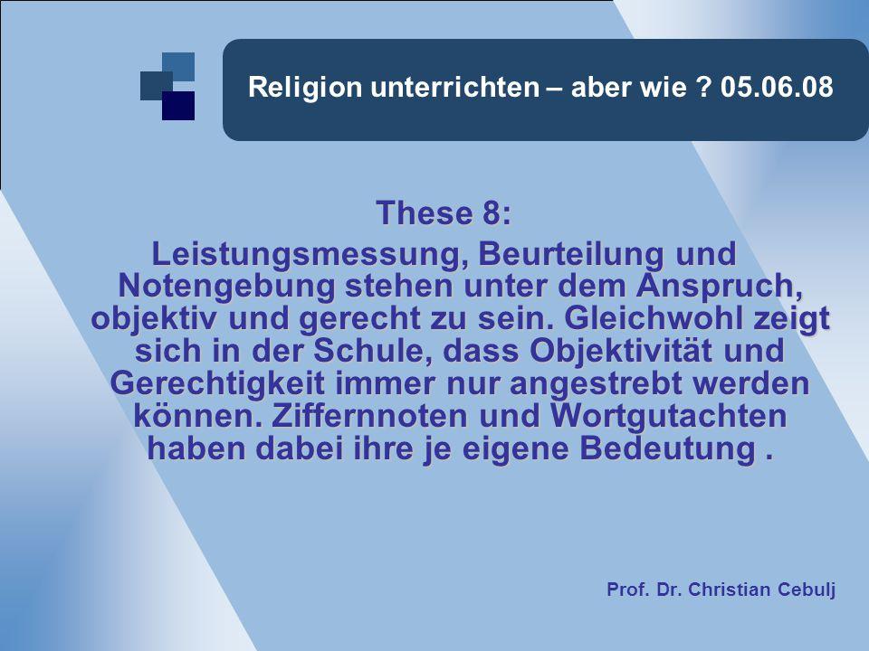 Religion unterrichten – aber wie ? 05.06.08 These 8: Leistungsmessung, Beurteilung und Notengebung stehen unter dem Anspruch, objektiv und gerecht zu