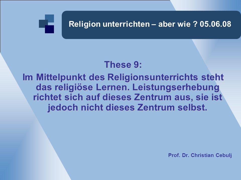 Religion unterrichten – aber wie ? 05.06.08 These 9: Im Mittelpunkt des Religionsunterrichts steht das religiöse Lernen. Leistungserhebung richtet sic
