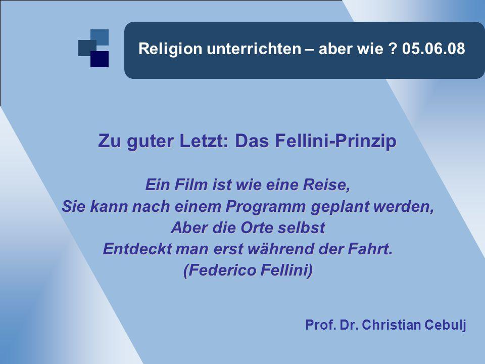 Religion unterrichten – aber wie ? 05.06.08 Zu guter Letzt: Das Fellini-Prinzip Ein Film ist wie eine Reise, Sie kann nach einem Programm geplant werd