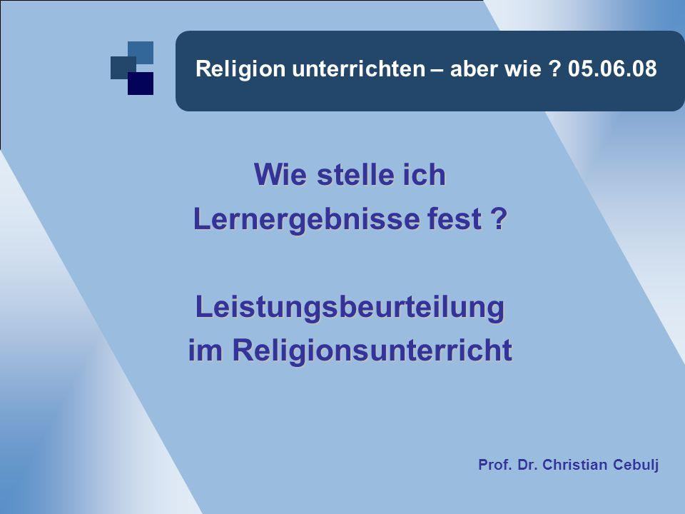 Religion unterrichten – aber wie ? 05.06.08 Wie stelle ich Lernergebnisse fest ? Leistungsbeurteilung im Religionsunterricht Prof. Dr. Christian Cebul