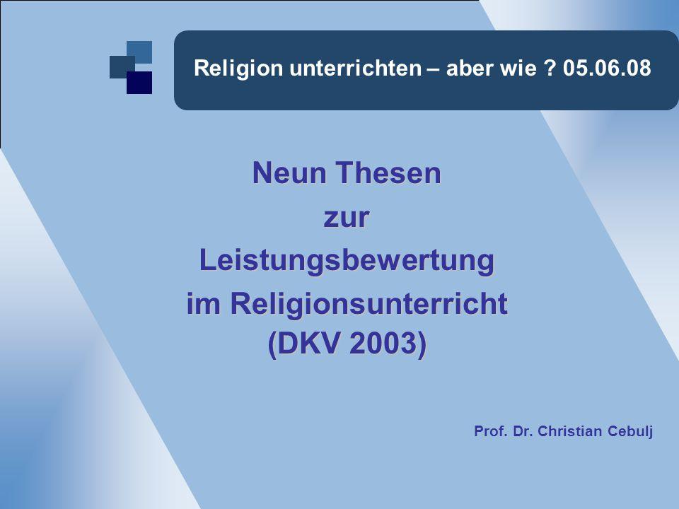 Religion unterrichten – aber wie ? 05.06.08 Neun Thesen zurLeistungsbewertung im Religionsunterricht (DKV 2003) Prof. Dr. Christian Cebulj