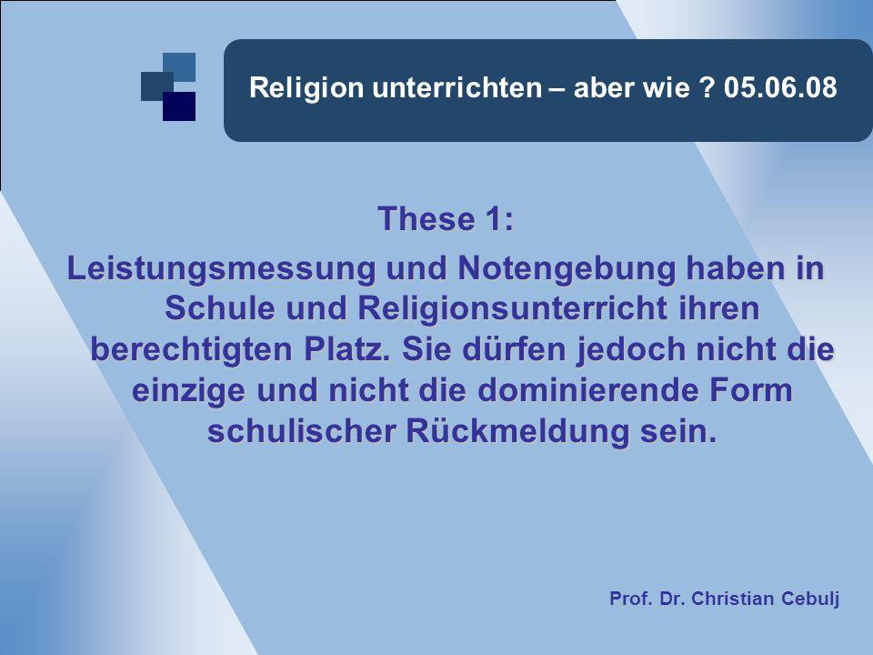 Religion unterrichten – aber wie ? 05.06.08 These 1: Leistungsmessung und Notengebung haben in Schule und Religionsunterricht ihren berechtigten Platz