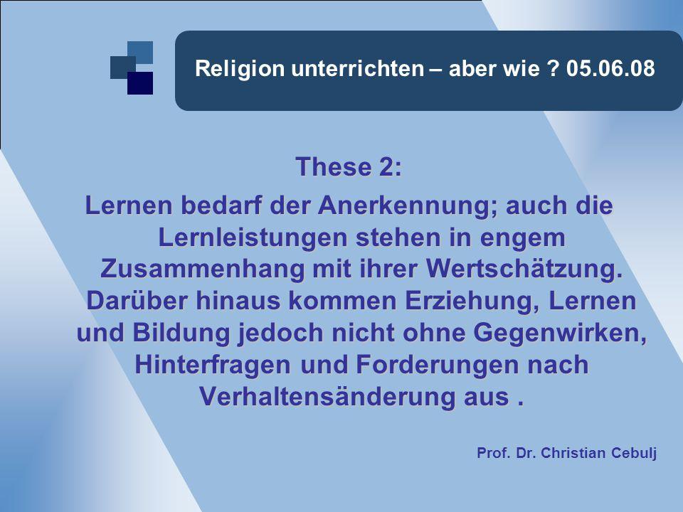 Religion unterrichten – aber wie ? 05.06.08 These 2: Lernen bedarf der Anerkennung; auch die Lernleistungen stehen in engem Zusammenhang mit ihrer Wer