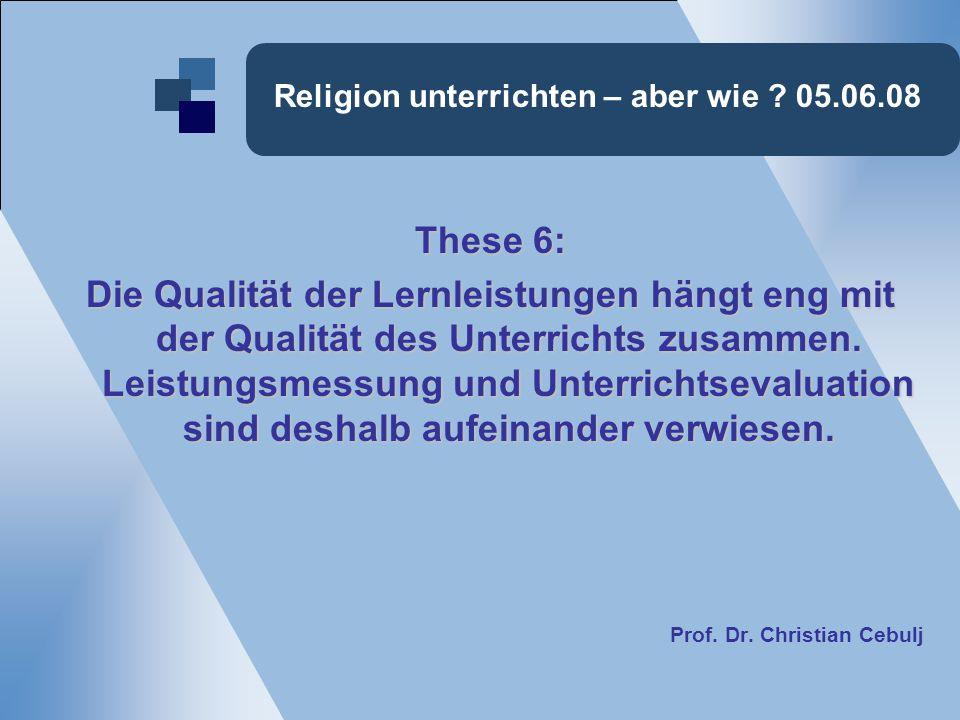 Religion unterrichten – aber wie ? 05.06.08 These 6: Die Qualität der Lernleistungen hängt eng mit der Qualität des Unterrichts zusammen. Leistungsmes