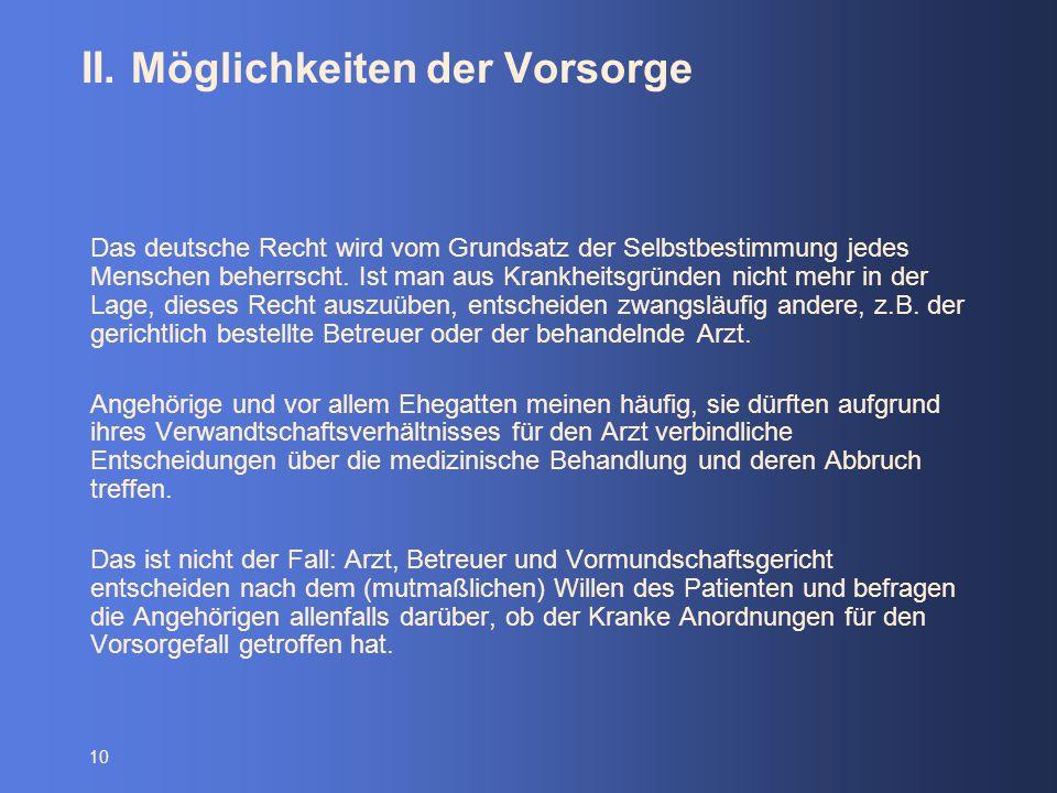 10 II. Möglichkeiten der Vorsorge Das deutsche Recht wird vom Grundsatz der Selbstbestimmung jedes Menschen beherrscht. Ist man aus Krankheitsgründen