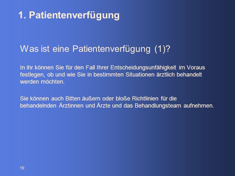 19 1. Patientenverfügung Was ist eine Patientenverfügung (1)? In ihr können Sie für den Fall Ihrer Entscheidungsunfähigkeit im Voraus festlegen, ob un