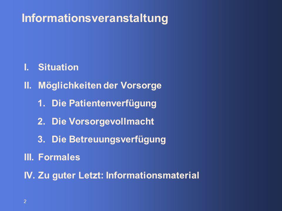 2 Informationsveranstaltung I.Situation II.Möglichkeiten der Vorsorge 1.Die Patientenverfügung 2.Die Vorsorgevollmacht 3.Die Betreuungsverfügung III.F