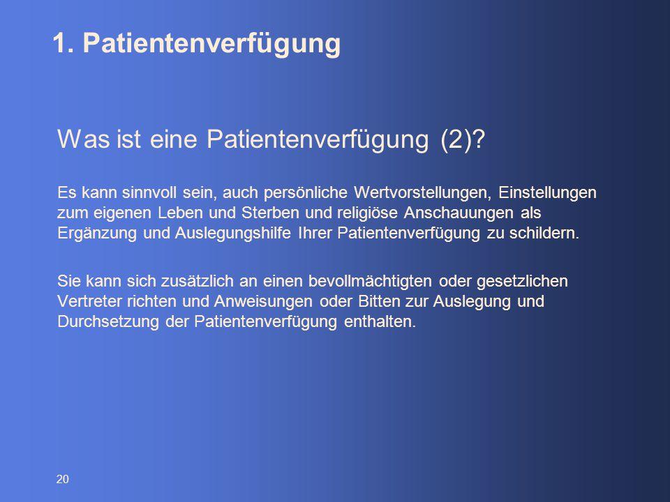 20 1. Patientenverfügung Was ist eine Patientenverfügung (2)? Es kann sinnvoll sein, auch persönliche Wertvorstellungen, Einstellungen zum eigenen Leb