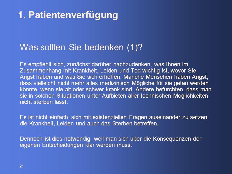 21 1. Patientenverfügung Was sollten Sie bedenken (1)? Es empfiehlt sich, zunächst darüber nachzudenken, was Ihnen im Zusammenhang mit Krankheit, Leid
