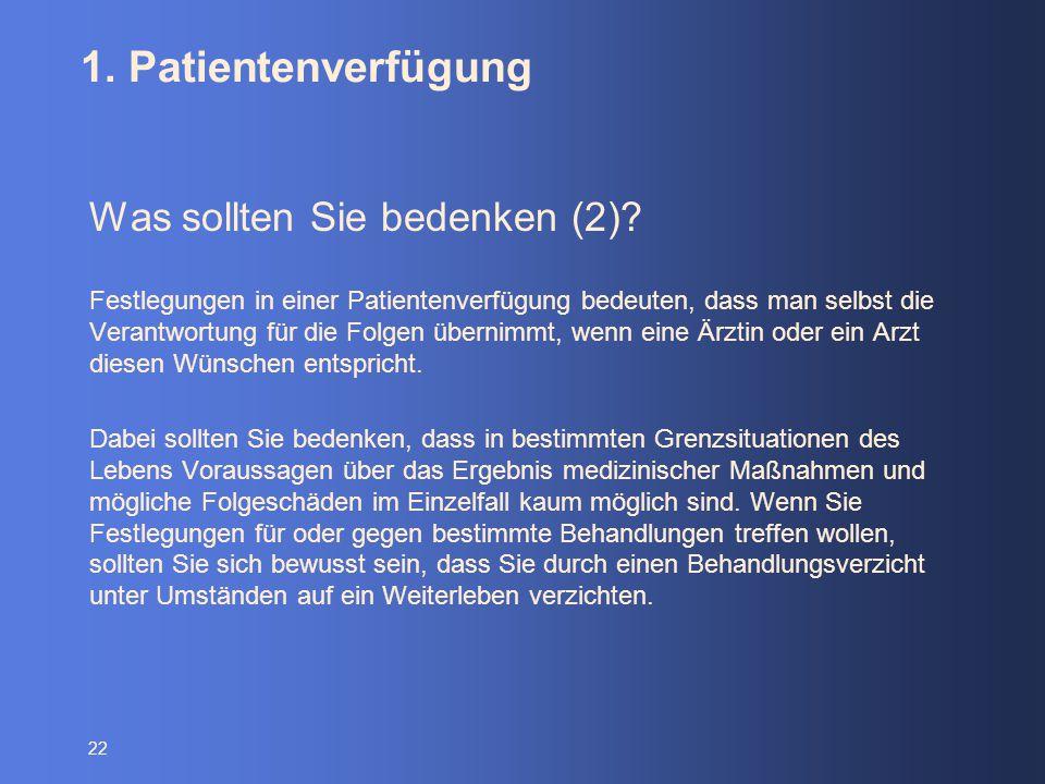 22 1. Patientenverfügung Was sollten Sie bedenken (2)? Festlegungen in einer Patientenverfügung bedeuten, dass man selbst die Verantwortung für die Fo