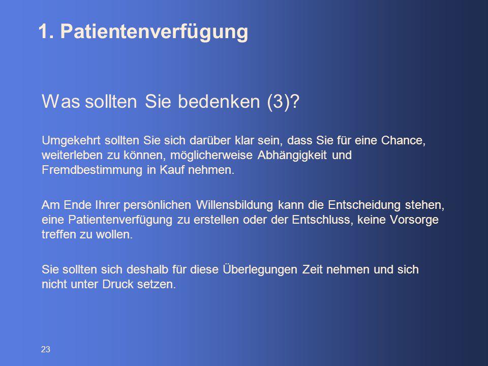 23 1. Patientenverfügung Was sollten Sie bedenken (3)? Umgekehrt sollten Sie sich darüber klar sein, dass Sie für eine Chance, weiterleben zu können,