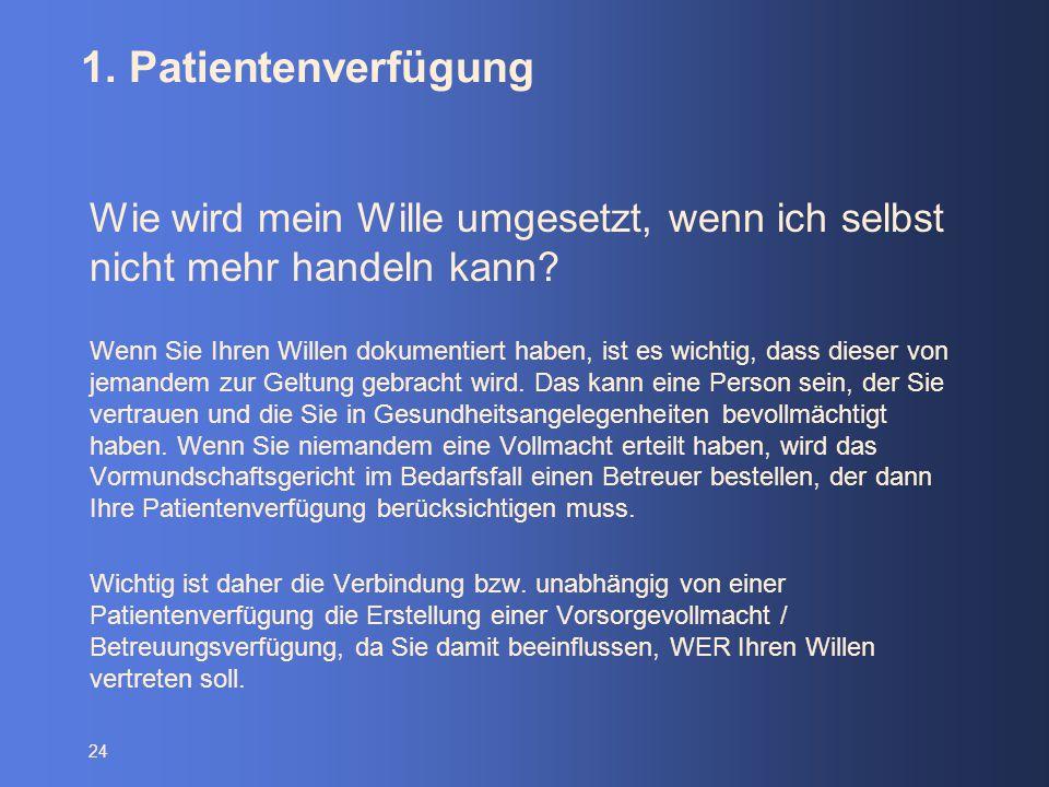 24 1. Patientenverfügung Wie wird mein Wille umgesetzt, wenn ich selbst nicht mehr handeln kann? Wenn Sie Ihren Willen dokumentiert haben, ist es wich