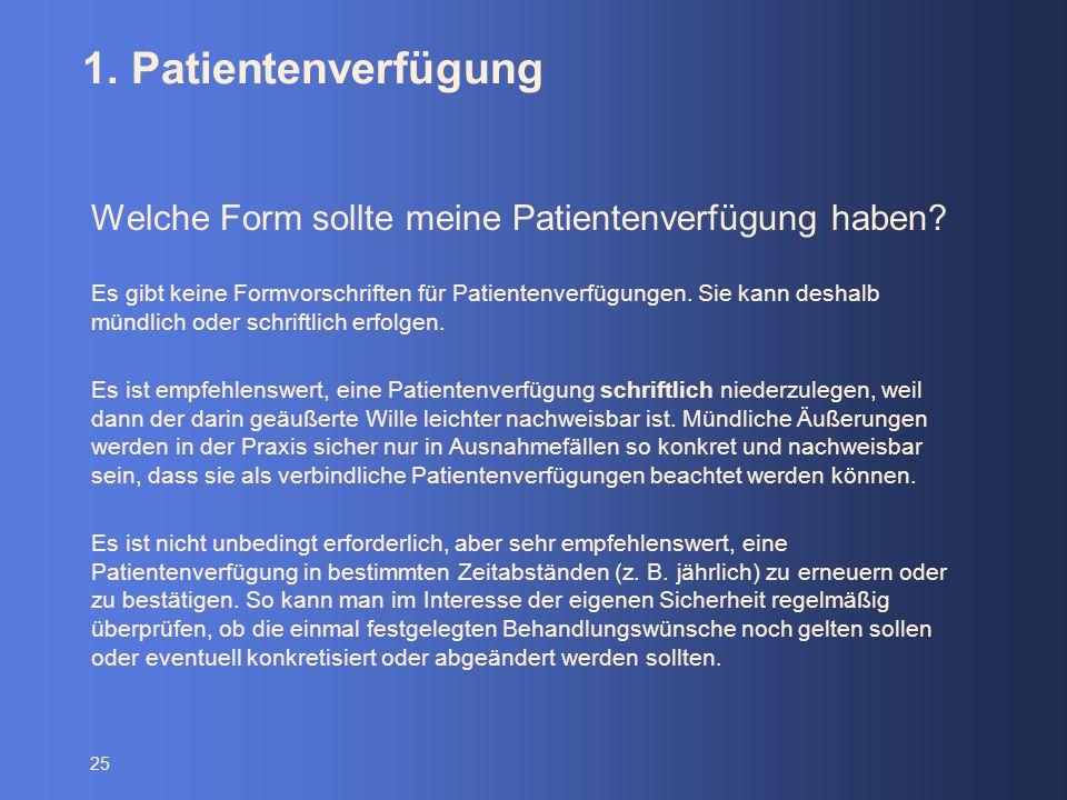 25 1. Patientenverfügung Welche Form sollte meine Patientenverfügung haben? Es gibt keine Formvorschriften für Patientenverfügungen. Sie kann deshalb