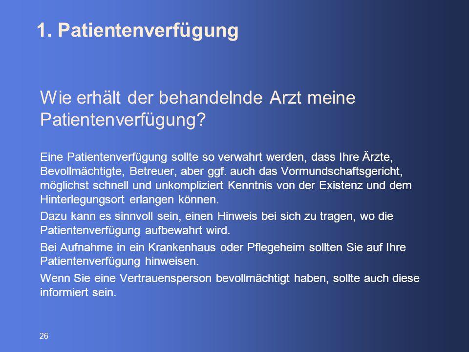 26 1. Patientenverfügung Wie erhält der behandelnde Arzt meine Patientenverfügung? Eine Patientenverfügung sollte so verwahrt werden, dass Ihre Ärzte,