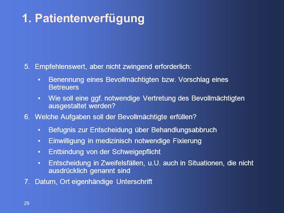 29 1. Patientenverfügung 5.Empfehlenswert, aber nicht zwingend erforderlich: Benennung eines Bevollmächtigten bzw. Vorschlag eines Betreuers Wie soll