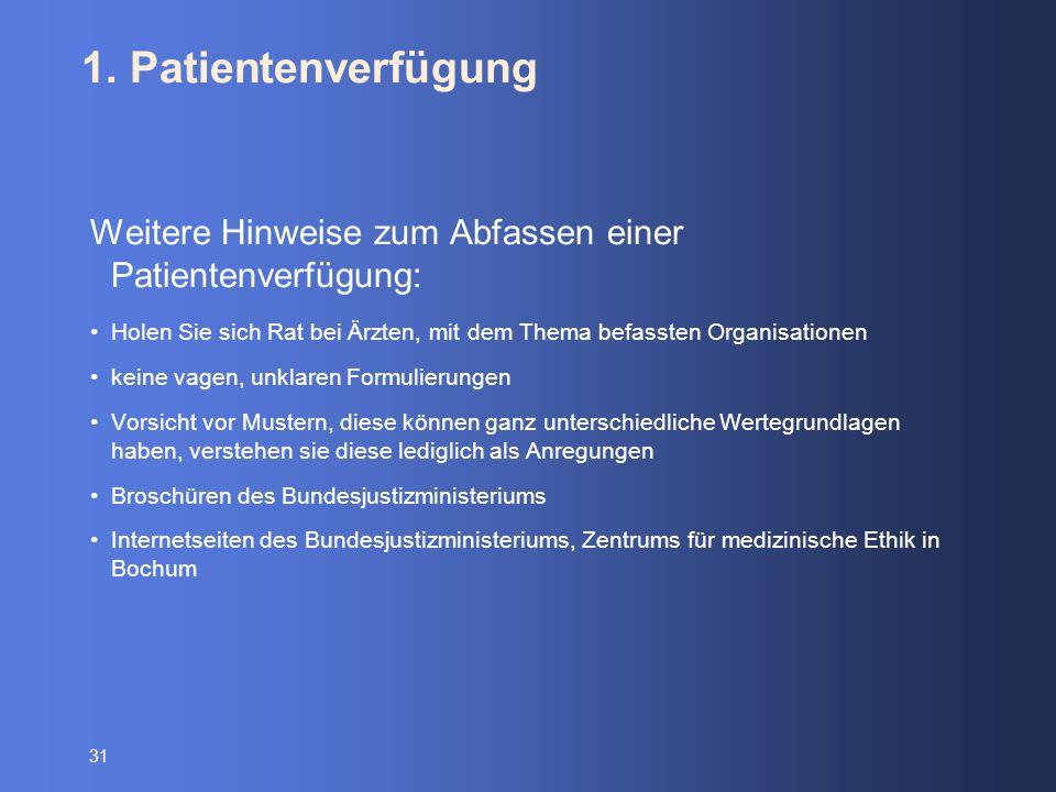 31 1. Patientenverfügung Weitere Hinweise zum Abfassen einer Patientenverfügung: Holen Sie sich Rat bei Ärzten, mit dem Thema befassten Organisationen